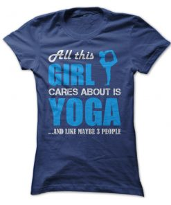 All this Girl Cares About Is Yoga And Like Maybe Three People T-Shirt