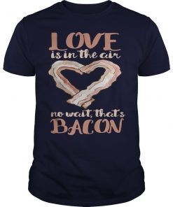 Love Is In The Air No Wait That's Bacon T-Shirt