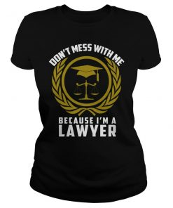 Don't Mess With Me Because I'm A Lawyer T-Shirt