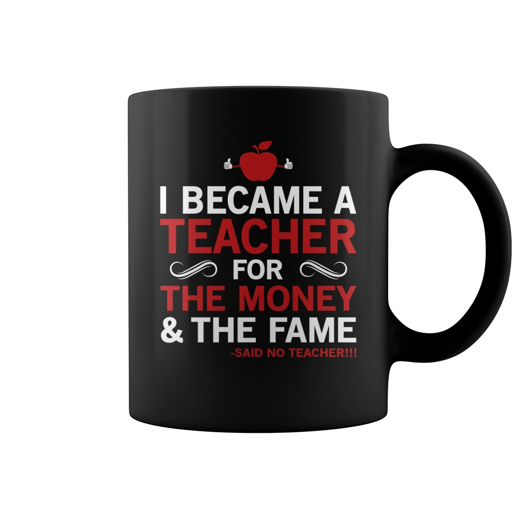 I Became A Teacher For The Money And The Fame Coffee Mug
